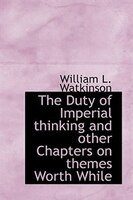 The Duty of Imperial thinking and other Chapters on themes Worth While