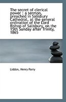 The Secret of Clerical Power: A Sermon, Preached in Salisbury Cathedral, at the General Ordination