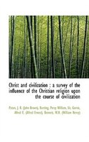 Christ and civilization: a survey of the influence of the Christian religion upon the course of civ