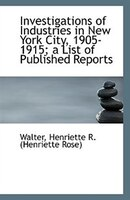 Investigations of Industries in New York City, 1905-1915; a List of Published Reports