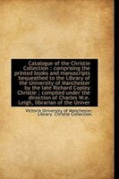 Catalogue of the Christie Collection: comprising the printed books and manuscripts bequeathed to th