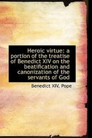 Heroic virtue: a portion of the treatise of Benedict XIV on the beatification and canonization of th
