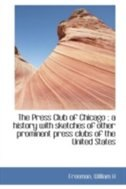 The Press Club of Chicago ; a history with sketches of other prominent press clubs of the United Sta