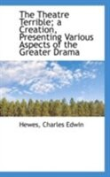 The Theatre Terrible; a Creation, Presenting Various Aspects of the Greater Drama