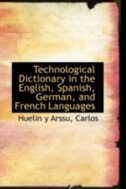 Technological Dictionary in the English, Spanish, German, and French Languages