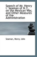 Speech of Mr. Henry I. Seaman of N.Y., on the Mexican War, and Other Measures of the Administration