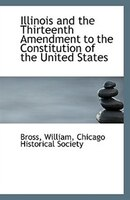 Illinois and the Thirteenth Amendment to the Constitution of the United States