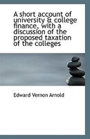 A short account of university & college finance, with a discussion of the proposed taxation of the c