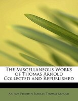 The Miscellaneous Works Of Thomas Arnold Collected And Republished