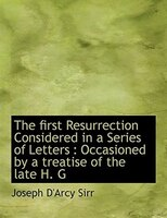 The First Resurrection Considered In A Series Of Letters: Occasioned By A Treatise Of The Late H. G