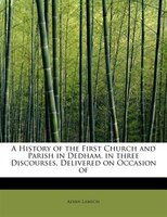 A History Of The First Church And Parish In Dedham, In Three Discourses, Delivered On Occasion Of