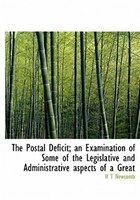 The Postal Deficit; An Examination Of Some Of The Legislative And Administrative Aspects Of A Great