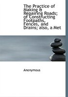 The Practice of Making & Repairing Roads; of Constructing Footpaths, Fences, and Drains; also, a Met