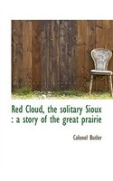Red Cloud, the solitary Sioux: a story of the great prairie