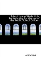School Law of Utah. Pub. by Authority for the use of the Public School Officers