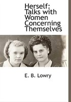 Herself: Talks With Women Concerning Themselves - E. B. Lowry
