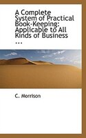 A Complete System of Practical Book-Keeping: Applicable to All Kinds of Business ...