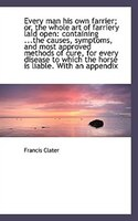 Every man his own farrier; or, the whole art of farriery laid open: containing ...the causes, sympto