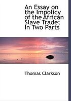 An Essay on the Impolicy of the African Slave Trade; In Two Parts