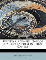 Giustina, A Spanish Tale Of Real Life: A Poem In Three Cantos