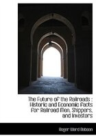 The Future of the Railroads: Historic and Economic facts for Railroad Men, Shippers, and Investors