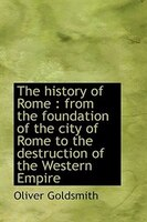 The history of Rome: from the foundation of the city of Rome to the destruction of the Western Empi