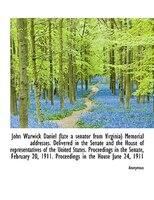 John Warwick Daniel (late a senator from Virginia) Memorial addresses. Delivered in the Senate and t