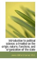 Introduction to political science; a treatise on the origin, nature, functions, and organization of