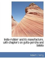 India-rubber and its manufacture, with chapters on gutta-percha and balata