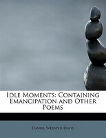 Idle Moments: Containing Emancipation And Other Poems