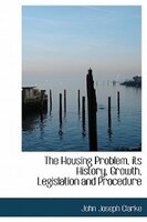 The Housing Problem, Its History, Growth, Legislation And Procedure