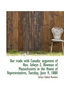 Our trade with Canada: argument of Hon. Selwyn Z. Bowman of Massachusetts in the House of Representa