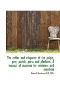 The ethics and etiquette of the pulpit, pew, parish, press and platform. A manual of manners for min