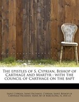 The Epistles Of S. Cyprian, Bishop Of Carthage And Martyr: With The Council Of Carthage On The Bapt