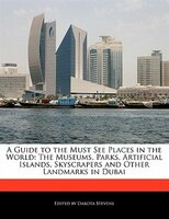 A Guide To The Must See Places In The World: The Museums, Parks, Artificial Islands, Skyscrapers And Other Landmarks In Dubai