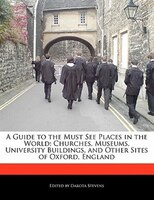 A Guide To The Must See Places In The World: Churches, Museums, University Buildings, And Other Sites Of Oxford, England