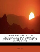 The Foundations Of Faith Considered In Eight Sermons Preached Before The University Of Oxford In The