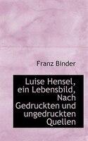 Luise Hensel, ein Lebensbild, Nach Gedruckten und ungedruckten Quellen - Franz Binder