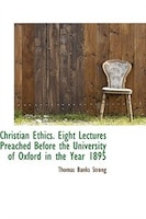 Christian Ethics. Eight Lectures Preached Before the University of Oxford in the Year 1895