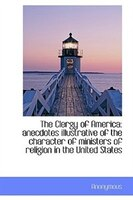 The Clergy of America: anecdotes illustrative of the character of ministers of religion in the Unite