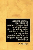 Original poetry. Consisting of psalms, hymns, and spiritual songs, etc.; including some on the proph