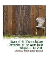 Report of the Western Sanitary Commission, on the White Union Refugees of the South.