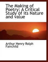 The Making of Poetry; A Critical Study of its Nature and value