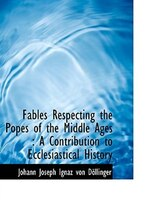Fables Respecting the Popes of the Middle Ages: A Contribution to Ecclesiastical History