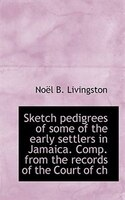 Sketch pedigrees of some of the early settlers in Jamaica. Comp. from the records of the Court of ch