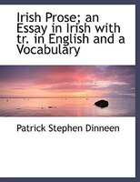 Irish Prose; an Essay in Irish with tr. in English and a Vocabulary