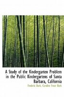 A Study Of The Kindergarten Problem In The Public Kindergartens Of Santa Barbara, California