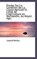 Études Sur La Condition De La Classe Agricole Et L'état de L'Agriculture en Normandie, Au Moyen Age;