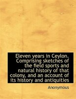 Eleven years in Ceylon. Comprising sketches of the field sports and natural history of that colony,