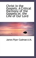 Christ in the Gospels. A Critical Harmony of the Gospels or, the Life of Our Lord
